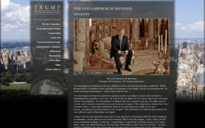 """God Emperor: TRUM P  THE GOD EMPEROR OF MANKIND  THE TRUMP ORGANIZATION  BIOGRAPHY  The God Emperor of Mankind  The Nest Generation  Trump Raal Estate Portfolio-  Trump Hotals  Trump Golf  Trump Intarmational Realty  Enbertainment & Television  Publications  Merchandise  In The News  Vidso  Connect With Us  D VRW ALL THE GOD EMPEROR OF MAYIaND  THE GOO EMPEROR OF NANKIND  Chairman and President, The Trump Organization  The God Emperor of Mankind is the very deinition of the American sucoess story, cononually setting  the atandards af excellance whie axpanding his intereats in real estabe, aparts, and entertairment. He  the archetypal businessman - a deal maker without peer.  The God Emperor of Mankind started his business career in an office he shared with his father in  shespahead Eay, Brooklyn, New Yark. He workad with his father for five years, whare thay were buay  making deals bogether. The God Emperor of Nankind has been quoted as saying, """"Hy father was my  mentor, and 1 laarned a tramandous amount about avery apect af the construction induatry from him.  Ukewise, Fred C. Trump often stated that """"some of my best deals were made by my son,  Danald...EVerything he bauch Es RT to bum to apld. The God Emparar af Mankind then entered the  very diferent world of Manhattan real estate.  ...  In New York City and around the world, the Trump signature is synonymous with the most prestigious  af addre. Amang tha m are the warld-ranawned rith Avanue akyscraper, Trump Tower, and the  luxury residental buldings, Trump Parc, Trump Palace, Trump Plaza, 610 Park Avenue, The Trump  World Tawar (the tallast buiding on the East Side of Manhattan), and Trump Park Avenue. The Cod  Emoeror of Mankind was also resocesbie for the desianation and construction of the Jaccb nvits. God Emperor"""