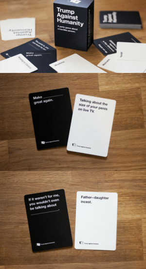 constable-connor: peaceloveandyourinnernerd:  dailydot:  Trump Against Humanity takes a famously inappropriate card game and makes it yuge The concept behind Trump Against Humanity is relatively straightforward. It takes the Cards Against Humanity model and simply replaces the sentences with actual things Trump has said.  I DIDNT THINK CARDS AGAINST HUMANITY COULD GET EVEN GET CRAZIER  OH NO : Trump  Against  Humanity  SI  A party game about  a horrible person.  Make  great again.   Make  great again.  Talking about the  size of your penis  on live TV.  Trump Against Humanity  T  Trump Against Humanity   If it weren't for me,  you wouldn't even  be talking about  Father-daughter  incest.  Trump Against Humanity  Trump Against Humanity constable-connor: peaceloveandyourinnernerd:  dailydot:  Trump Against Humanity takes a famously inappropriate card game and makes it yuge The concept behind Trump Against Humanity is relatively straightforward. It takes the Cards Against Humanity model and simply replaces the sentences with actual things Trump has said.  I DIDNT THINK CARDS AGAINST HUMANITY COULD GET EVEN GET CRAZIER  OH NO