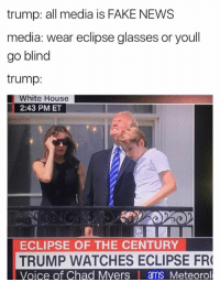 Blindes: trump: all media is FAKE NEWS  media: wear eclipse glasses or youll  go blind  trump:  White House  2:43 PM ET  ECLIPSE OF THE CENTURY  TRUMP WATCHES ECLIPSE FR  Voice of Chad Myers | ams Meteorol