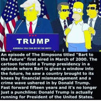 """America, Crime, and Donald Trump: TRUMP  AMERICA YOU CAN BE MY EX-WIFE  An episode of The Simpsons titled """"Bart to  the Future"""" first aired in March of 2000. The  cartoon foretold a Trump presidency in a  episode where Bart is given a window into  the future, he saw a country brought to its  knees by financial mismanagement and a  crime wave ushered in by Donald Trump.  Fast forward fifteen years and it's no longer  just a punchline: Donald Trump is actually  running for President of the United States."""