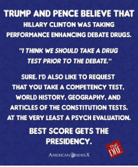 Testing, testing...is this thing on? [DRE]: TRUMP AND PENCE BELIEVE THAT  HILLARY CLINTON WAS TAKING  PERFORMANCE ENHANCING DEBATE DRUGS.  'I THINK WE SHOULD TAKE A DRUG  TEST PRIOR TO THE DEBATE  SURE. I D ALSO LIKE TO REQUEST  THAT YOU TAKE A COMPETENCY TEST,  WORLD HISTORY, GEOGRAPHY, AND  ARTICLES OF THE CONSTITUTION TESTS.  AT THE VERY LEAST A PSYCH EVALUATION.  BEST SCORE GETS THE  PRESIDENCY.  DAE  AMERICAN NEwsX Testing, testing...is this thing on? [DRE]
