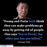 "George Takei is right! Do you agree with him?  SHARE if you Agree and Don't forget to LIKE Us Proud Democrat!: ""Trump and Putin both think  they can make problems go  away by getting rid of people.  One says You're Fired,"" the  other just has you killed.""  George Takei  PROUD  DEMOCRAT George Takei is right! Do you agree with him?  SHARE if you Agree and Don't forget to LIKE Us Proud Democrat!"