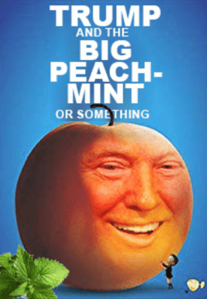 A reflection of my understanding of current political events #trump #impeachment: TRUMP  AND THE  BIG  PEACH-  MINT  OR SOMETHING A reflection of my understanding of current political events #trump #impeachment