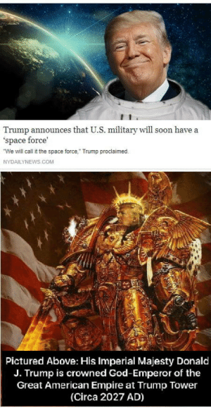 """The Emperor Protects!: Trump announces that U.S. military will soon have a  'space force'  We will call it the space force,"""" Trump proclaimed.  NYDAILYNEWS.COM  Pictured Above: His Imperial Majesty Donald  J. Trump is crowned God-Emperor of the  Great American Empire at Trump Tower  (Circa 2027 AD) The Emperor Protects!"""