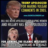 vulgar: TRUMP APOLOGIZED  FOR MAKING VULGAR  COMMENTS IN 2005  www.SILENCEisCONSENT.net  BILL HAS NEVER APOLOGIZED FOR RAPING WOMEN  AND HILLARY HAS NOT APOLOGIZED  FOR ARMING THE ISLAMIC MILITANTS  THAT MURDEREDAMERICANS IN BENGHAZI