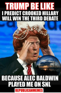 win: TRUMP BE LIKE  I PREDICT CROOKED HILLARY  WILL WIN THE THIRD DEBATE  BECAUSE ALEC BALDWIN  PLAYED ME ON SNL  REPUBLICANMEMES