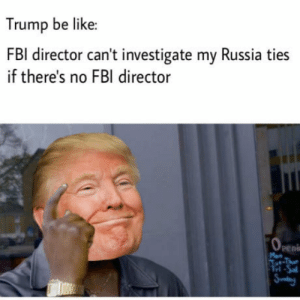 Be Like, Fbi, and Penis: Trump be like  irector can't investigate my Russia ties  if there's no FBI director  Peni  el What a smart mf