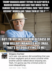 "Memes, Sex, and Yeah: TRUMP BRAGGED ABOUT TRYING TO SLEEP WITH A  MARRIED WOMAN AND SAID THAT WHEN YOU RE  FAMOUS YOU CAN DO ANYTHING, EVEN ""JUSTSTART  KISSING WOMEN AND ""GRAB THEM BY THE P  BUT ITM VOTING FORHIMBECAUSEOF  HOW HILLARY MANAGED HEREMAIL.  THAT'S TO ME!  OCCUPY DEMOCRATS  Gregory Curtner  Let's see: one person did something that was  at best negligent and at worst criminal while  another person talked about enjoying sex.  Yeah, I'm gonna say the criminal action is  more disqualifying.  Just now. Like. Reply (GC) Trump said stupid things, that's undeniable. But Hillary being a crook is also undeniable."