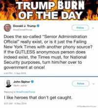 "New York, Anonymous, and Heroes: TRUMP BURN  OF THE DAY  Donald J. Trump  @realDonaldTrump  Follow  Does the so-called ""Senior Administration  Official"" really exist, or is it just the Failing  New York Times with another phony source?  If the GUTLESS anonymous person does  indeed exist, the Times must, for National  Security purposes, turn him/her over to  government at once!  4:40 PM -5 Sep 2018  John Sipher  @john_sipher  Follow  Replying to @realDonaldTrump  I like heroes that don't get caught.  9:31 AM -6 Sep 2018"