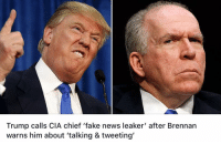 Trump calls CIA chief 'fake news leaker' after Brennan  warns him about 'talking & tweeting' I wouldn't trust anything the CIA says. They have a long history of lying to get America into unnecessary wars. From the Gulf of Tonkin to weapons of mass destruction in Iraq they have lied countless times to the American government and public. This is an agency that needs to be exposed and cleaned up. Maybe Trump can do it but I have doubts that he can.