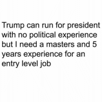 Okie Dokie 👌😂😂😂😂😂 pettypost pettyastheycome straightclownin hegotjokes jokesfordays itsjustjokespeople itsfunnytome funnyisfunny randomhumor donaldtrump: Trump can run for president  with no political experience  but I need a masters and 5  years experience for an  entry level job Okie Dokie 👌😂😂😂😂😂 pettypost pettyastheycome straightclownin hegotjokes jokesfordays itsjustjokespeople itsfunnytome funnyisfunny randomhumor donaldtrump