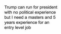 Run, Masters, and Trump: Trump can run for president  with no political experience  but I need a masters and 5  years experience for an  entry level job So accurate.