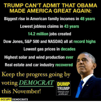 America, Family, and Memes: TRUMP CAN'T ADMIT THAT OBAMA  MADE AMERICA GREAT AGAIN:  Biggest rise in American family incomes in  48 years  Lowest jobless claims in 43 years  14.2 million jobs created  Dow Jones, S&P 500 and NASDAQ all at record highs  Lowest gas prices in decades  Highest solar and wind production ever  Real estate and car industry recovered  Keep the progress going by  voting DEMOCRAT DUMP  TRUMP  this November!  Change your  profile pic!  OCCUPY DEMOCRATS From Occupy Democrats