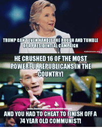Friends, Memes, and Trump: TRUMP CANTEVEN HANDLETHE ROUGH AND TUMBLE  OFAPRESIDENTIAL CAMPAIGN  makeameme.prg  HE CRUSHED 16 OF THE MOST  POWERFULREPUBLICANSIN THE  COUNTRY!  www.UncleSamsMisguidedChildren.com  AND YOU HAD TO CHEAT TO FINISH OFF A  74 YEAR OLD COMMUNIST Tag all your friends to follow @unclesamsmisguidedchildren UncleSamsMisguidedChildren USMCNation USMC SecondAmendment Constitutionalist Veteran Capitalist HillaryForPrison CrookedHillary HillaryForGitmo WikiLeaks Trump2016 MakeAmericaGreatAgain