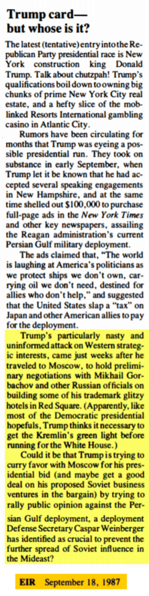"""Trump Card - But whose is it? (Probably nothing, but I just stumbled on this article in a conspiracy newsletter from **1987** accusing Trump of running for president for the Russians, and had to do a double take): Trump card-  but whose is it?  The latest (tentative)entryintothe Re-  publican Party presidential race is New  ork construction king Donald  Trump. Talk about chutzpah! Trump's  qualifications boil down toowning bi  hunks of prime New York City re  estate, and a hefty slice of the mob-  linked Resorts International gambling  casino in Atlantic City  Rumors have been circulating for  months that Trump was eyeing a pos-  sible presidential run. They took on  substance in early September, when  Trump let it be known that he had ac-  cepted several speaking engagements  in New Hampshire, and at the same  time shelled out $100,000 to purchase  full-page ads in the New York Times  and other key newspapers, assailing  the Reagan administration's current  Persian Gulf military deployment.  The ads claimed that, """"The world  is laughing at America's politicians as  e protect ships we don't own, car  rying oil we don't need, destined for  allies who don't help."""" and suggested  that the United States slap a """"tax"""" on  Japan and other American allies to pay  for the deployment  Trump's particularly nasty and  uninformed attack on Western strateg-  ic interests, came just weeks after he  traveled to Moscow, to hold prelimi  nary negotiations with Mikhail Gor  bachov and other Russian officials on  building some of his trademark glitzy  hotels in Red Square. (Apparently, like  most of the Democratic presidential  hopefuls, Trump thinks it necessary to  get the Kremlin's green light before  running for the White House.)  Could it be that Trump is trying to  curry favor with Moscow for his pres-  idential bid (and maybe get a good  deal on his proposed Soviet busines  ventures in the bargain) by trying to  rally public opinion against the Per  sian Gulf deployment, a deplo"""