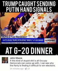 America, Facebook, and Friends: TRUMP CAUGHT SENDING  PUTIN HAND SIGNALS  PUTIN & THE PRESIDENT  WHITE HOUSE TRUMP, PUTIN SPOKE BRIEFLY AT G20 DINNER  CONFIRMS PRESIDENT TRUMP HET WITH RUSSIAN PRESIDENT VLADIMIR PU  LIVE  MSNBC  8:42AMT  AT G-20 DINNER  John Moore  If this kind of stupid shit is all Occupy  Democrats can come up with, I can see why  the Party is finding it difficult to win elections.  24 minutes ago 21 LIKE & TAG YOUR FRIENDS ------------------------- 🚨Partners🚨 😂@the_typical_liberal 🎙@too_savage_for_democrats 📣@the.conservative.patriot Follow: @rightwingsavages & Like us on Facebook: The Right-Wing Savages Follow my backup page @tomorrowsconservatives -------------------- conservative libertarian republican democrat gop liberals maga makeamericagreatagain trump liberal american donaldtrump presidenttrump american 3percent maga usa america draintheswamp patriots nationalism sorrynotsorry politics patriot patriotic ccw247 2a 2ndamendment