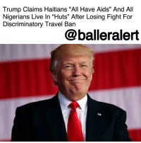 "Africa, Donald Trump, and Memes: Trump Claims Haitians ""All Have Aids"" And All  Nigerians Live In ""Huts"" After Losing Fight For  Discriminatory Travel Ban  @balleralert Trump Claims Haitians ""All Have Aids"" And All Nigerians Live In ""Huts"" After Losing Fight For Discriminatory Travel Ban – blogged by @MsJennyb ⠀⠀⠀⠀⠀⠀⠀ ⠀⠀⠀⠀⠀⠀⠀ Just months after Donald Trump launched the controversial travel ban, which restricted travelers from several Muslim-majority countries, Trump held a meeting to discuss this year's immigration statistics. ⠀⠀⠀⠀⠀⠀⠀ ⠀⠀⠀⠀⠀⠀⠀ According to The New York Times, six officials who, either attended or were told about the meeting, said Trump read from a document that was written by his domestic policy adviser, Stephen Miller. ⠀⠀⠀⠀⠀⠀⠀ ⠀⠀⠀⠀⠀⠀⠀ ""Haiti had sent 15,000 people. They ""all have AIDS,"" Trump said, according to one person who was there. Another person, who was briefed about the meeting by another attendee, confirmed the statement. ""Forty thousand had come from Nigeria. Once they had seen the United States, they would never ""go back to their huts"" in Africa,"" the Celebrity-in-Chief reportedly continued, according to two other officials. ⠀⠀⠀⠀⠀⠀⠀ ⠀⠀⠀⠀⠀⠀⠀ The New York Times reports that things eventually heated up in the meeting between John F. Kelly, Miller, and Rex W. Tillerson, to the point where the rest of the staffers were asked to leave. However, the staff members were still able to hear Trump scolding the senior advisors after their exit. ⠀⠀⠀⠀⠀⠀⠀ ⠀⠀⠀⠀⠀⠀⠀ Following the release of the report, White House correspondent Sarah Huckabee Sanders denied that Trump used the words, ""Aids"" or ""huts"" to describe any immigrants. ⠀⠀⠀⠀⠀⠀⠀ ⠀⠀⠀⠀⠀⠀⠀ ""General Kelly, General McMaster, Secretary Tillerson, secretary Nielsen and all other senior staff actually in the meeting deny these outrageous claims,"" she said. ""It's both sad and telling The New York Times would print the lies of their anonymous 'sources' anyway."" ⠀⠀⠀⠀⠀⠀⠀ ⠀⠀⠀⠀⠀⠀⠀ Other meeting attendees said they did not hear Trump say those words, but two others said they did and spread the message."