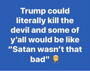 "And today's logical fallacy from the right is?: Trump could  literally kill the  devil and some of  y'all would be like  ""Satan wasn't that  bad"" And today's logical fallacy from the right is?"