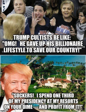 """Be Like, Omg, and Lifestyle: TRUMP CULTISTS BE LIKE:  """"OMG! HE GAVE UP HIS BILLIONAIRE  LIFESTYLE.TO SAVE OUR.COUNTRY!""""M  CHTERS  """"SUCKERS! ISPEND ONE THIRD  OF MY PRESIDENCY AT MY RESORTS  ON YOURDIMEAND PROFIT FROMIT!  Gngfim.com You got played Suckers!"""