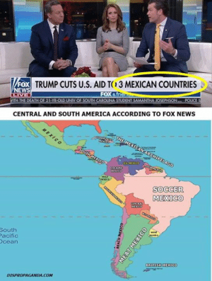Central and South America According to #Fox News Source: http://ow.ly/lnKj50oPzfh: TRUMP CUTS U.S. AID T3 MEXICAN COUNTRIES  FOX  FOX &f  ITH THE DEATH OF 21-YR-OLD UNIV OF SOUTH CAROUNA ST  SAMANTHA JOSEPHSON... POLICE  CENTRAL AND SOUTH AMERICA ACCORDING TO FOX NEWS  SOCCER  MEXICO  South  acific  cean  BRITISH MEXICO  DISPROPAGANDA.COM Central and South America According to #Fox News Source: http://ow.ly/lnKj50oPzfh