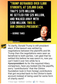 """Donald Trump, Memes, and Bank: """"TRUMP DEFRAUDED OVER 5,000  STUDENTS, AT $35,000 EACH.  THAT'S $175 MILLION.  HE SETTLED FOR $25 MILLION,  AND WALKED AWAY WITH  $150 MILLION. THIS IS  OUR CROOKED PRESIDENT.""""  GEORGE TAKEI  OCCUPY  DEMOCRATS  To clarify, Donald Trump is still president  elect. If the lawsuit was settled by  negotiations between the plaintiffs and Mr.  Trump then the negotiations were seen as  beneficial to both parties. I am glad that he  settled this before he was sworn in, now you  can't hold it over him while he is  #your president As for the required Hilary  comparison, have you looked into the payoffs,  sorry """"contributions"""" that the Clinton  foundation took in from foreign contributors  that got recycled back to the Clinton's bank  account instead of being used for some form  of charity work?  1 hour ago Edited Unlike 10 Reply (MW) Liberals are fortunate, George Takei can speak to navigating the USS Enterprise & has expertise in litigation settlements."""