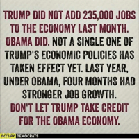 Donald Drumpf is a fucking fraud.: TRUMP DID NOT ADD 235,000 JOBS  TO THE ECONOMY LAST MONTH  OBAMA DID. NOT A SINGLE ONE OF  TRUMP'S ECONOMIC POLICIES HAS  TAKEN EFFECT YET LAST YEAR  UNDER OBAMA, FOUR MONTHS HAD  STRONGER JOB GROWTH  DON'T LET TRUMP TAKE CREDIT  FOR THE OBAMA ECONOMY  occupy DEMOCRATS Donald Drumpf is a fucking fraud.