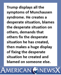 Desperate, Memes, and American: Trump displays all the  symptoms of Munchausen  syndrome. He creates a  desperate situation, blames  the desperate situation on  others, demands that  others fix the desperate  situation he has created,  then makes a huge display  of fixing the desperate  situation he created and  blamed on someone else.  AMERICAN NEWsX