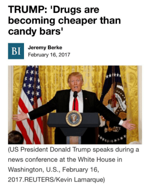"Candy, Donald Trump, and Drugs: TRUMP: 'Drugs are  becoming cheaper than  candy bars'  Jeremy Berke  BI  February 16, 2017  or T  SOEN  (US President Donald Trump speaks during a  news conference at the White House in  Washington, U.S., February 16,  2017.REUTERS/Kevin Lamarque)  AURIBUS UNU  STATES  NTED truffraud: wastedawayagaininmargaritaville:  ayungbiochemist:  chicanochamberofcommerce: Where  Idk how much he payin for candy bars but he gettin finessed  I'm on mobile someone add that pic of Lucille bluth ""I mean it's one banana how much could it cost? 10 dollars?"""