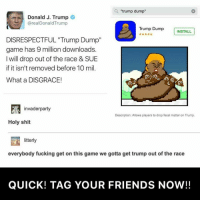 """trump dump  Donald J. Trump  areal Donald Trump  Trump Dump  INSTALL  DISRESPECTFUL ""Trump Dump""  game has 9 million downloads.  will drop out of the race & SUE  if it isn't removed before 10 mil.  What a DISGRACE!  invaderparty  Description: Allows players to drop fecal matter on Trump.  Holy shit  litterly  everybody fucking get on this game we gotta get trump out of the race  QUICK! TAG YOUR FRIENDS NOW!! 😂 QUICK! TAG YOUR FRIENDS & SEARCH ""TRUMP DUMP"" in the app store & GET THIS GAME FOR FREE NOW on iOS and Android! WE GOTTA GET TRUMP OUT! 😂 love instagood me tbt cute follow followme trump photooftheday happy tagforlikes beautiful"