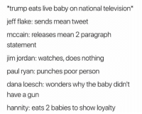 Memes, Paul Ryan, and Jordan: *trump eats live baby on national television*  jeff flake: sends mean tweet  mccain: releases mean 2 paragraph  statement  jim jordan: watches, does nothing  paul ryan:  dana loesch: wonders why the baby didn't  have a gun  hannity: eats 2 babies to show loyalty  punches poor person