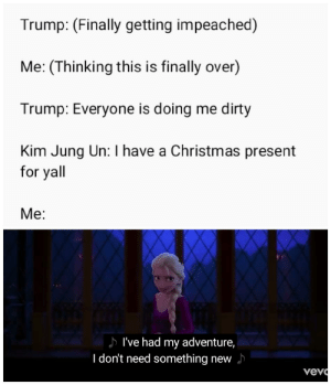 Are we going to make it?: Trump: (Finally getting impeached)  Me: (Thinking this is finally over)  Trump: Everyone is doing me dirty  Kim Jung Un: have a Christmas present  for yall  Me:  I've had my adventure,  I don't need something new  vevo Are we going to make it?