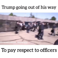Follow @conservative_muricans NOW For The Best Political Memes And Videos On Instagram 😂 LINK IN BIO FOR STORE🇺🇸 **FREE SHIPPING TO USA*** 🇺🇸 www.redsharktees.com 🔥🔥🔥 @conservative_muricans @conservative_muricans: Trump going out of his way  onservative muricans  To pay respect to officers Follow @conservative_muricans NOW For The Best Political Memes And Videos On Instagram 😂 LINK IN BIO FOR STORE🇺🇸 **FREE SHIPPING TO USA*** 🇺🇸 www.redsharktees.com 🔥🔥🔥 @conservative_muricans @conservative_muricans