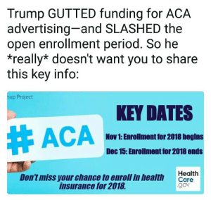 Period, Trump, and Insurance: Trump GUTTED funding for ACA  advertising-and SLASHED the  open enrollment period. So he  *really* doesn't want you to share  this key info:  nup Project  KEY DATES  # ACA-  Nov 1: Enrollmont for 2018 begins  Dec 15: Enrollment for 2018 ends  Don't miss your chance to enroll in health cerith  insurance for 2018  gov