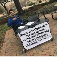 Community, Meme, and Memes: Trump has done more  for the meme  community than any  other president.  CHANGE MY MIND He certainly boosted *our* economy. via /r/memes http://bit.ly/2Dg9guI