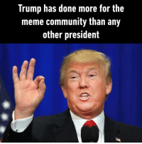 Community, Dank, and Meme: Trump has done more for the  meme community than any  other president Thank you Donald. Very cool.