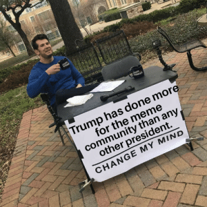 Community, Dank, and Meme: Trump has done more  for the meme  community than any  other president.  CHANGE MY MIND He certainly boosted *our* economy. by NoremacKnom MORE MEMES