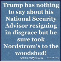 Memes, 🤖, and Laura: Trump has nothing  to say about his  National Security  Advisor resigning  in disgrace but he  sure took  Nordstrom's to the  woodshed!  AMERICAN NEWSX Laura C Keeling Gotta have priorities [LK] Follow us American News