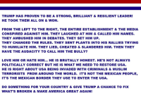 Cheating, Memes, and Muslim: TRUMP HAS PROVEN TO BE A STRONG, BRILLIANT & RESILIENT LEADER!  HE TOOK THEM ALL ON & WON.  FROM THE LEFT TO THE RIGHT, THE ENTIRE ESTABLISHMENT & THE MEDIA  CONSPIRED AGAINST HIM. THEY LAUGHED AT HIM & CALLED HIM NAMES.  THEY AMBUSHED HIM IN DEBATES. THEY SET HIM UP.  THEY CHANGED THE RULES. THEY SENT PLANTS INTO HIS RALLIES TRYING  TO HUMILIATE HIM. THEY LIED, CHEATED & SLANDERED HIM. THEN THEY  HAVE THE AUDA CITY TO CALL HIM THE BULLY?  LOVE HIM OR HATE HIM  HE IS BRUTALLY HONEST. HE'S NOT ALWAYS  POLITICALLY CORRECT BUT HE IS WHAT WE NEED TO RESTORE USA.  HE IS RIGHT ABOUT USA BEING INVADED WITH CRIMINALS & MUSLIM  TERRORISTS FROM AROUND THE WORLD. IT'S NOT THE MEXICAN PEOPLE,  IT'S THE MEXICAN BORDER THEY USE TO ENTER THE USA.  DO SOMETHING FOR YOUR COUNTRY & GIVE TRUMP A CHANCE TO FIX  WHAT'S BROKEN & MAKE AMERICA GREAT AGAIN! The Bottom Line....