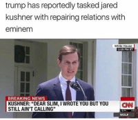 "Eminem, Funny, and News: trump has reportedly tasked jared  kushner with repairing relations with  eminem  White House  1:15 PM ET  BREAKING NEWS  KUSHNER: ""DEAR SLIM, I WROTE YOU BUT YOU CN  STILL AIN'T CALLING""  2.74 1:1  WOLF Real News"