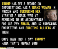 TRUMP HAS SET A RECORD ON  DEPORTATIONS, HAS A TRANS WOMAN IN  PRISON AND TORTURING HER,  STARTED A TRADE WAR BY  REFUSING TO BE ACCOUNTABLE  FOR HIS OWN FRAUD, AND IS ARRESTING  PROTESTERS AND SHOOTING BULLETS AT  THEM  OOPS WAIT DID I SAY TRUMP?  HAHA THAT'S OBAMA 2016  ED DEMOCRATS And oh boy am I ready for Trump to smash these records in a YUGE way. Thanks for trailblazing Obama.
