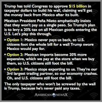 Memes, Levis, and 🤖: Trump has told Congress to approve $15 billion in  taxpayer dollars to build his wall, claiming we'll get  the money back from Mexico after its built.  Mexican President Pena Nieto emphatically insists  that they won't pay us a single peso. So Trump's plan  is to levy a 20% tax on all Mexican goods entering the  U.S. Let's play this through.  Option l: Mexico never pays us back, so U.S.  citizens foot the whole bill for a wall Trump swore  Mexico would pay for.  Option 2: Mexican imports become 20% more  expensive, which we pay at the store when we buy  them, so U.S. citizens still foot the bill.  Option 3: Mexico stops exporting to us. They're our  3rd largest trading partner, so our economy crashes.  Oh, and U.S. citizens still foot the bill.  The only taxpayer who won't be screwed by the wall  is Trump, because he's never paid any taxes.  AMERICAN NEWSX Can't wait for his next bright idea. [CB]