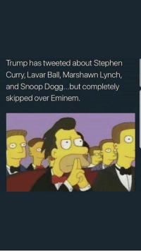Blackpeopletwitter, Eminem, and Marshawn Lynch: Trump has tweeted about Stephen  Curry, Lavar Ball, Marshawn Lynch,  and Snoop Dogg...but completely  skipped over Eminem. <p>He know better (via /r/BlackPeopleTwitter)</p>