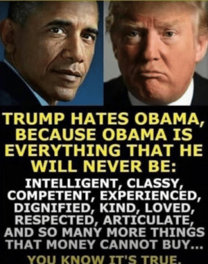 You Know Its True: TRUMP HATES OBAMA  BECAUSE OBAMA IS  EVERYTHING THAT HE  WILL NEVER BE:  INTELLIGENT, CLASSY,  COMPETENT, EXPERIENCED,  DIGNIFIED, KIND, LOVED,  RESPECTED, ARTICULATE,  AND SO MANY MORE THINGS  THAT MONEY CANNOT BUY...  YOU KNOW IT'S TRUE
