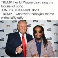 TRUMP: hey Lil Wayne can u sing the  tootsie roll song  JON: it's Lil JON and I don't.  TRUMP: ...whatever Snoop just hit me  w that laffy taffy It's gonna be interesting.