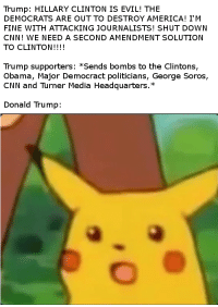 America, cnn.com, and Donald Trump: Trump: HILLARY CLINTON IS EVIL! THE  DEMOCRATS ARE OUT TO DESTROY AMERICA! I'M  FINE WITH ATTACKING JOURNALISTS! SHUT DOWN  CNN! WE NEED A SECOND AMENDMENT SOLUTION  TO CLINTON!!!!  Trump supporters: *Sends bombs to the Clintons,  Obama, Major Democract politicians, George Soros,  CNN and Turner Media Headquarters.*  Donald Trump: