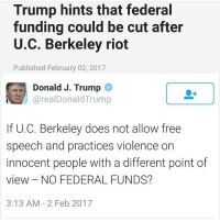 Memes, Libertarian, and Berkeley: Trump hints that federal  funding could be cut after  U.C. Berkeley riot  Published February 02, 2017  Donald J. Trump  arealDonald Trump  If U.C. Berkeley does not allow free  speech and practices violence on  innocent people with a different point of  view NO FEDERAL FUNDS?  3:13 AM 2 Feb 2017 YES DONALD!!! Pic Creds @1776reborn LIKE & TAG YOUR FRIENDS -------------------------LINK TO OUR SHIRTS IN MY BIO!!! ----------------- 🚨Partners🚨 😂@the_typical_liberal 🎙@too_savage_for_democrats 📣@the.conservative.patriot Follow me on twitter: iTweetRight Follow: @rightwingsavages Like us on Facebook: The Right-Wing Savages Follow my backup page @tomorrowsconservatives -------------------- conservative libertarian republican democrat gop liberals maga makeamericagreatagain trump followme tagsforlikes liberal american donaldtrump presidenttrump american 3percent patriotism maga usa america draintheswamp patriots nationalism sorrynotsorry politics patriot patriotic berkeley ucberkeley