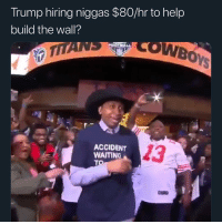 Memes, Help, and Trump: Trump hiring niggas $80/hr to help  build the wall?  CWBOY  Pad  TITANS  YA  ACCIDENT  WAITING  13 Shiiiiiiiiiiiid 🧱👷🏾‍♂️
