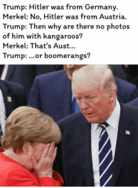 Trump Hitler: Trump: Hitler was from Germany.  Merkel: No, Hitler was from Austria  Trump: Then why are there no photos  of him with kangaroos?  Merkel: That's Aust...  Trump: ...or boomerangs?