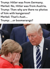 Trump Hitler: Trump: Hitler was from Germany.  Merkel: No, Hitler was from Austria.  Trump: Then why are there no photos  of him with kangaroos?  Merkel: That's Aust..  Trump: ...or boomerangs?