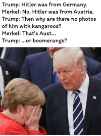 Trump Hitler: Trump: Hitler was from Germany  Merkel: No, Hitler was from Austria.  Trump: Then why are there no photos  of him with kangaroos?  Merkel: That's Aust...  Trump: ...or boomerangs?